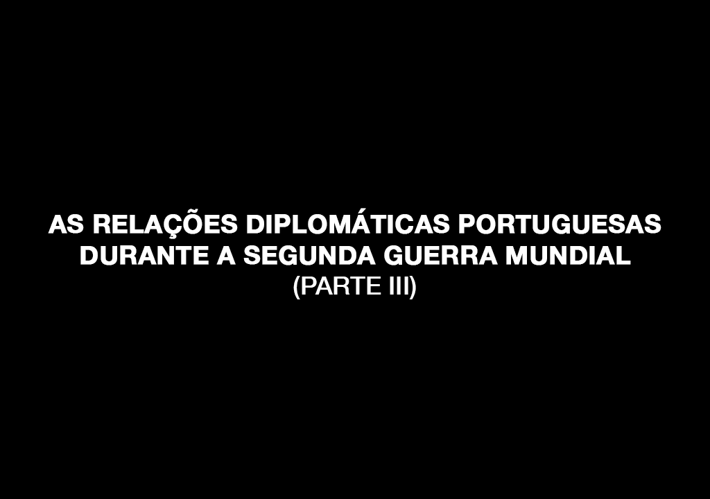 As relações diplomáticas portuguesas durante a Segunda Guerra Mundial (parte III)